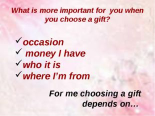 What is more important for you when you choose a gift? occasion money I have