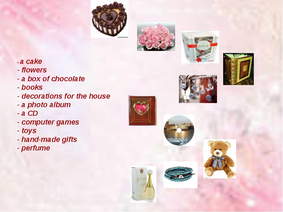 - a cake - flowers - a box of chocolate - books - decorations for the house...