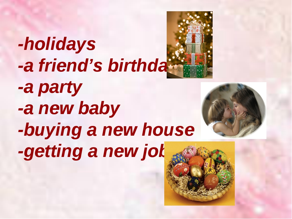 -holidays -a friend's birthday -a party -a new baby -buying a new house -gett...