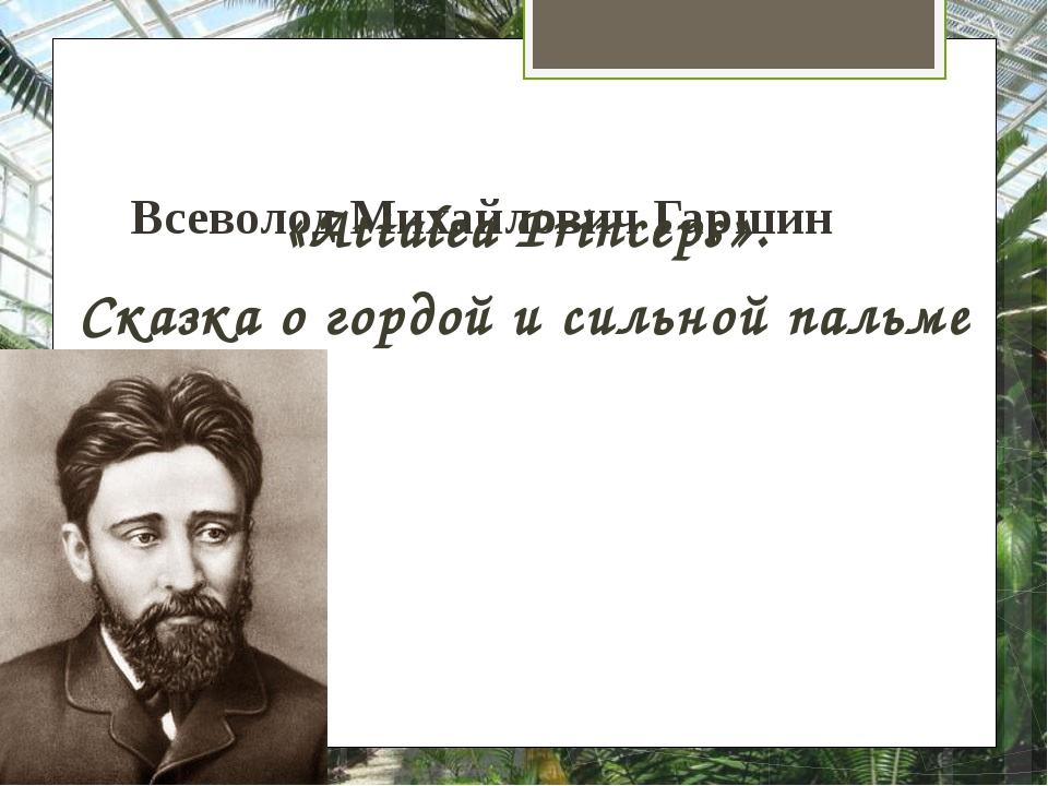 Всеволод Михайлович Гаршин «Attalea Princeps». Сказка о гордой и сильной пальме