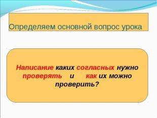 Определяем основной вопрос урока Написание каких согласных нужно проверять и
