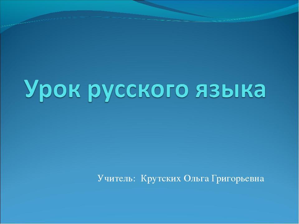 Учитель: Крутских Ольга Григорьевна