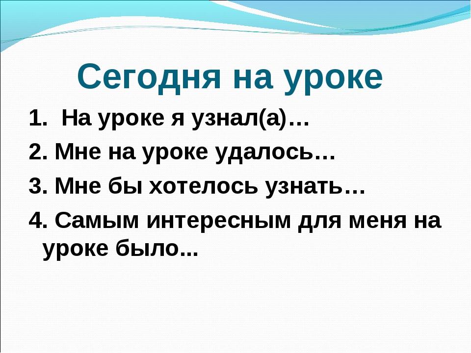 Сегодня на уроке 1. На уроке я узнал(а)… 2. Мне на уроке удалось… 3. Мне бы х...