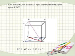 BD AC => В1D AC Как доказать, что диагональ куба В1D перпендикулярна прямой AC?