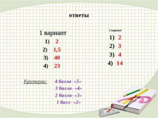 ответы 1 вариант 2 1,5 40 23 Критерии: 4 балла- «5» 3 балла- «4» 2 балла- «3»