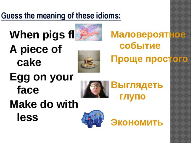 Guess the meaning of these idioms: When pigs fly A piece of cake Egg on your...