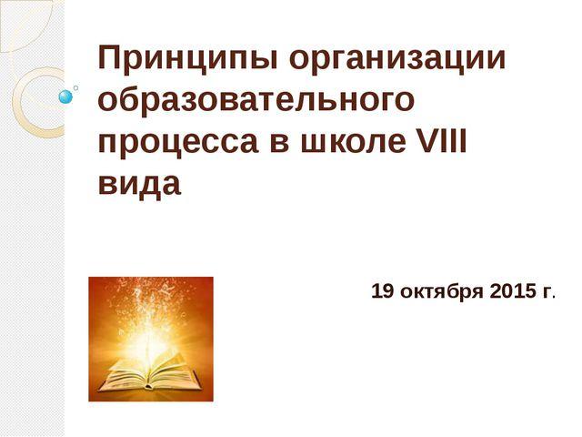 Принципы организации образовательного процесса в школе VIII вида 19 октября 2...