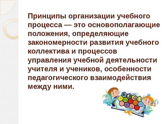 Принципы организации учебного процесса — это основополагающие положения, опре...