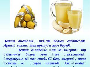 Банан диеталық тағам болып есептеледі. Артық салмақтан арылуға жол береді. Б