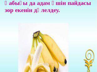 Банан жемісінің өзі де және қабығы да адам үшін пайдасы зор екенін дәлелдеу.