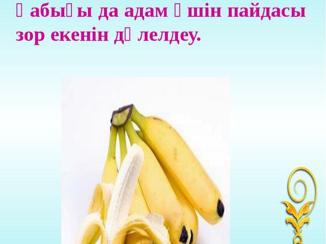 Банан жемісінің өзі де және қабығы да адам үшін пайдасы зор екенін дәлелдеу....