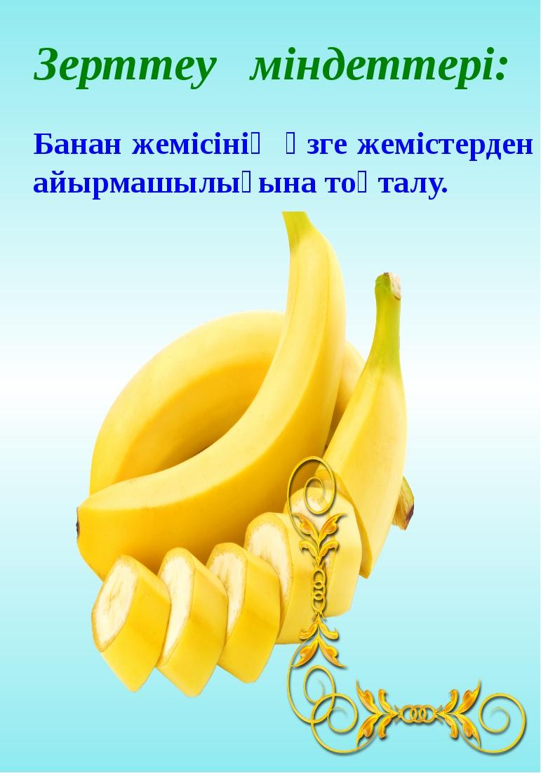 Банан жемісінің өзге жемістерден айырмашылығына тоқталу.  Зерттеу міндеттері...