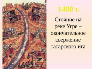 Стояние на реке Угре – окончательное свержение татарского ига 1480 г.