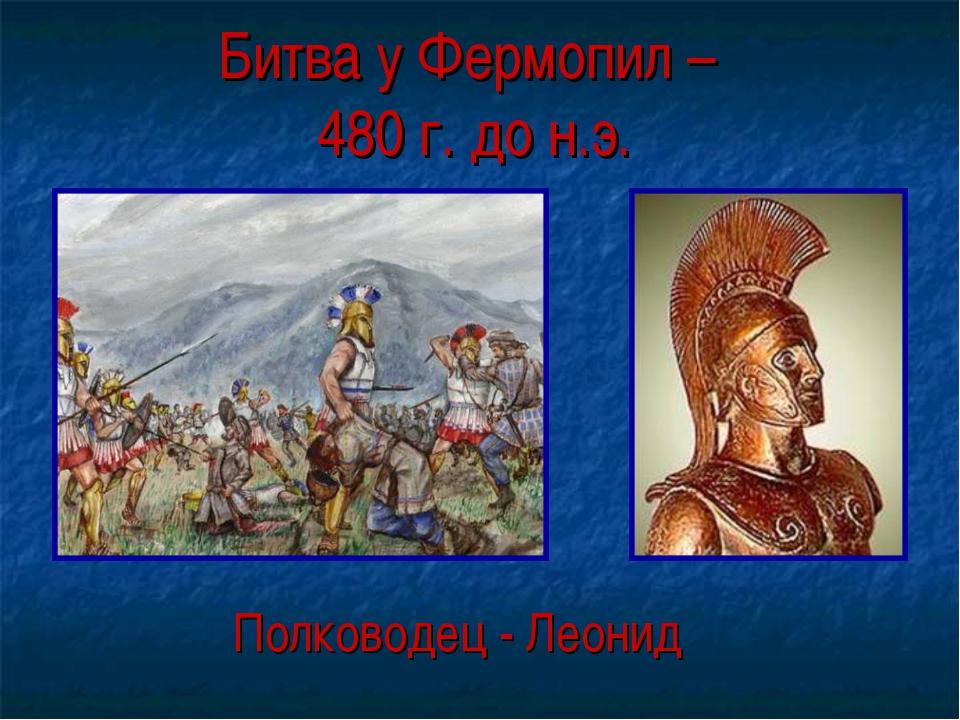 Битва у Фермопил – 480 г. до н.э. Полководец - Леонид