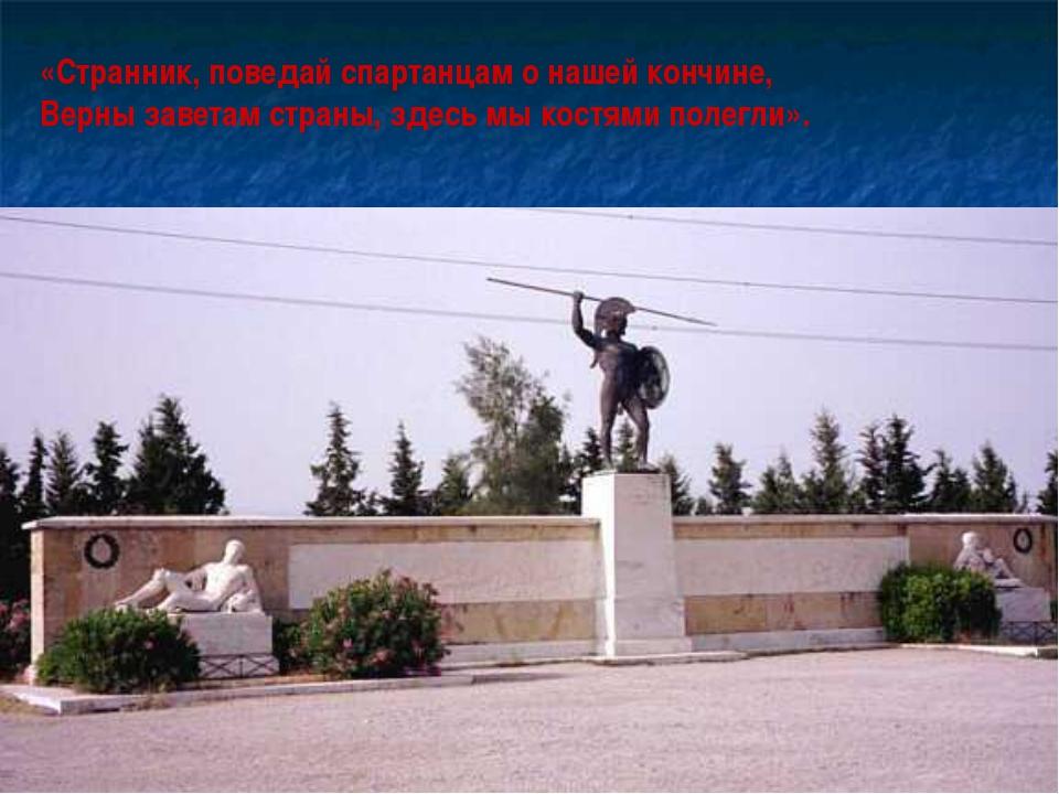 «Странник, поведай спартанцам о нашей кончине, Верны заветам страны, здесь мы...