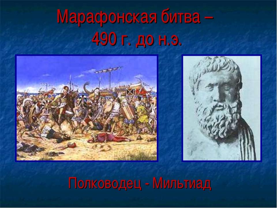 Марафонская битва – 490 г. до н.э. Полководец - Мильтиад