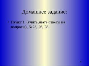 Домашнее задание: Пункт 1 (учить,знать ответы на вопросы), №23, 26, 28. *