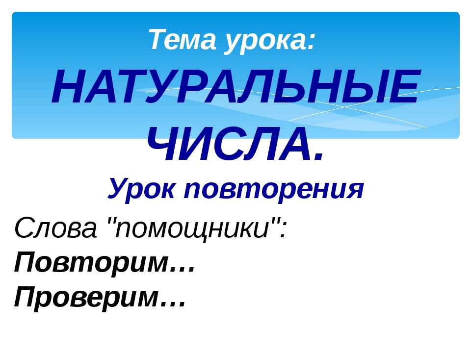 """Тема урока: НАТУРАЛЬНЫЕ ЧИСЛА. Урок повторения Cлова """"помощники"""": Повторим… П..."""