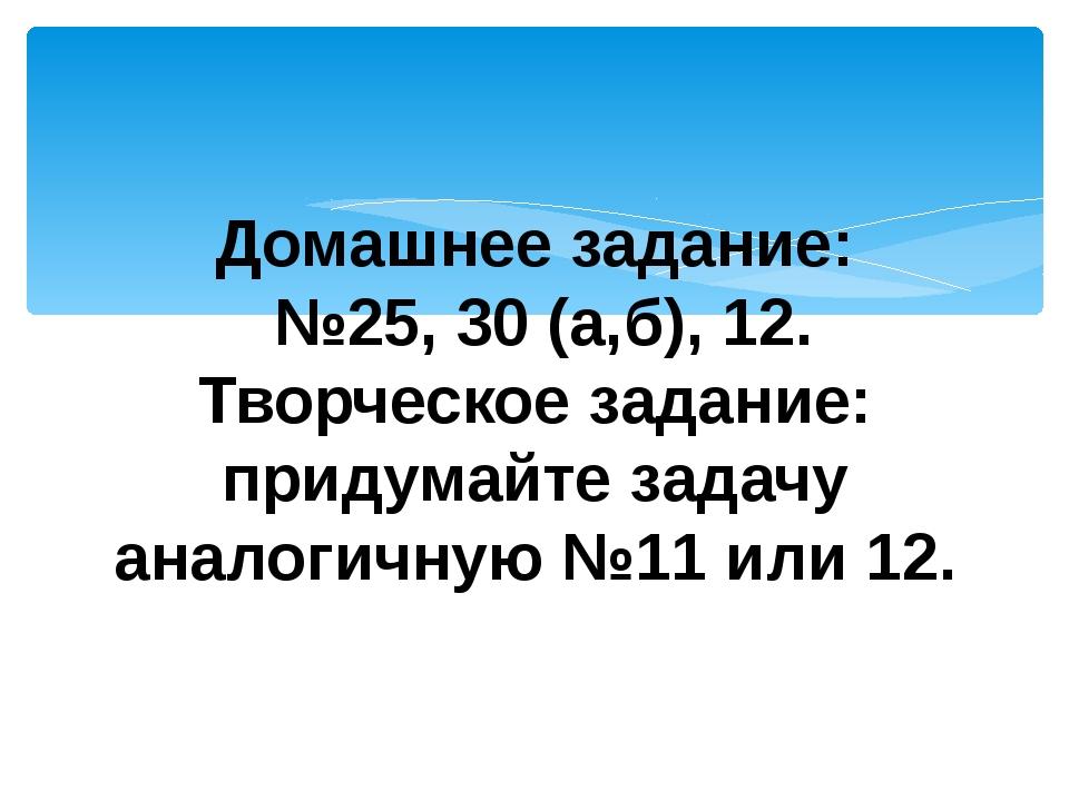 Домашнее задание: №25, 30 (а,б), 12. Творческое задание: придумайте задачу ан...