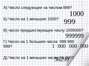 А) Число следующее за числом 999? Б) Число на 1 меньшее 1000? В) число предше