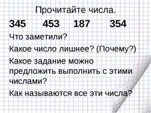 Прочитайте числа. 345 453 187 354 Что заметили? Какое число лишнее? (Почему?)