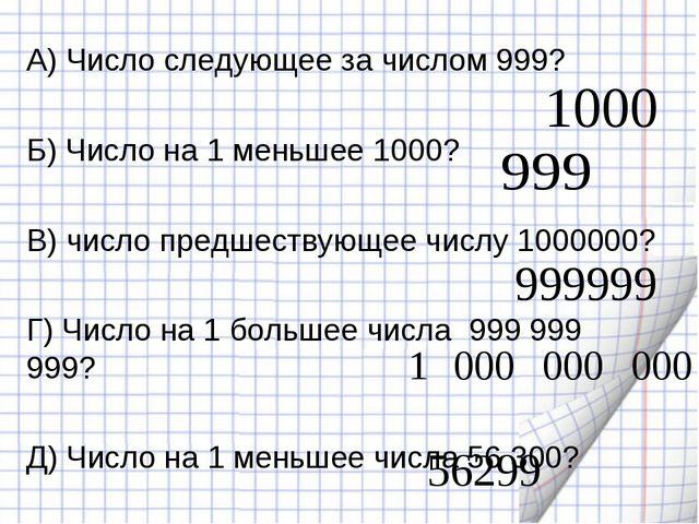 А) Число следующее за числом 999? Б) Число на 1 меньшее 1000? В) число предше...