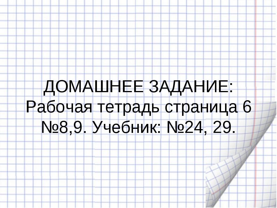 ДОМАШНЕЕ ЗАДАНИЕ: Рабочая тетрадь страница 6 №8,9. Учебник: №24, 29.