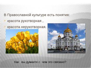 В Православной культуре есть понятия: красота рукотворная , красота нерукотво