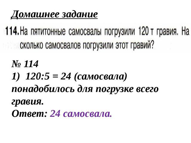 Домашнее задание № 114 1) 120:5 = 24 (самосвала) понадобилось для погрузке вс...