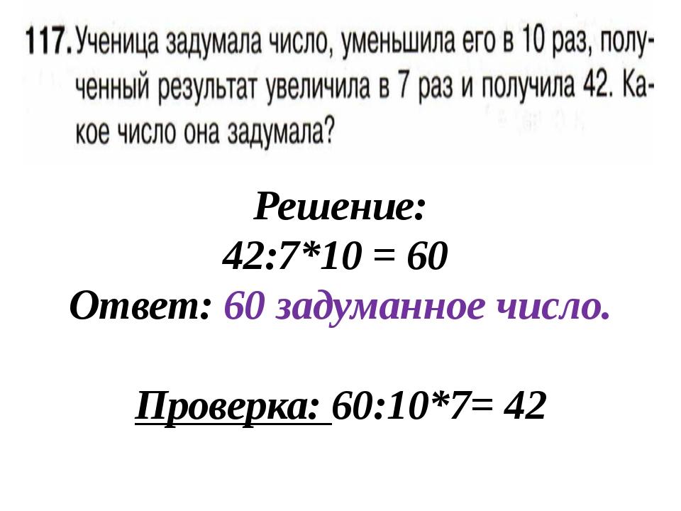 Решение: 42:7*10 = 60 Ответ: 60 задуманное число. Проверка: 60:10*7= 42