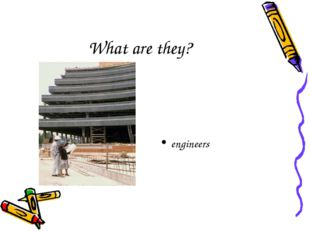 What are they? engineers