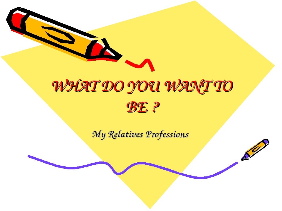 WHAT DO YOU WANT TO BE ? My Relatives Professions