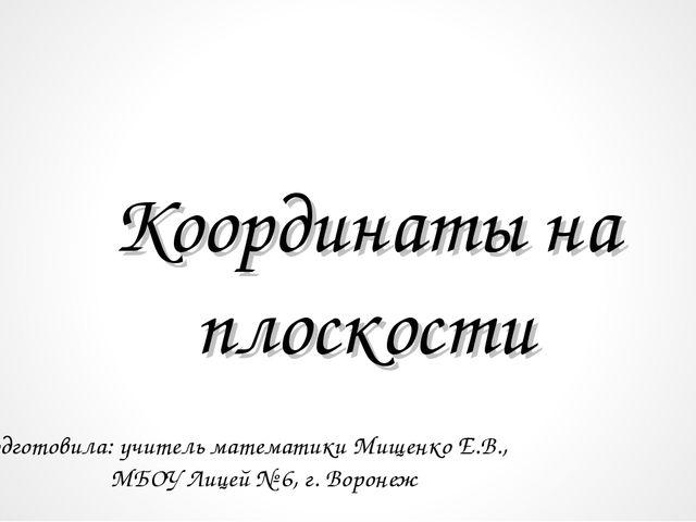 Координаты на плоскости Подготовила: учитель математики Мищенко Е.В., МБОУ...