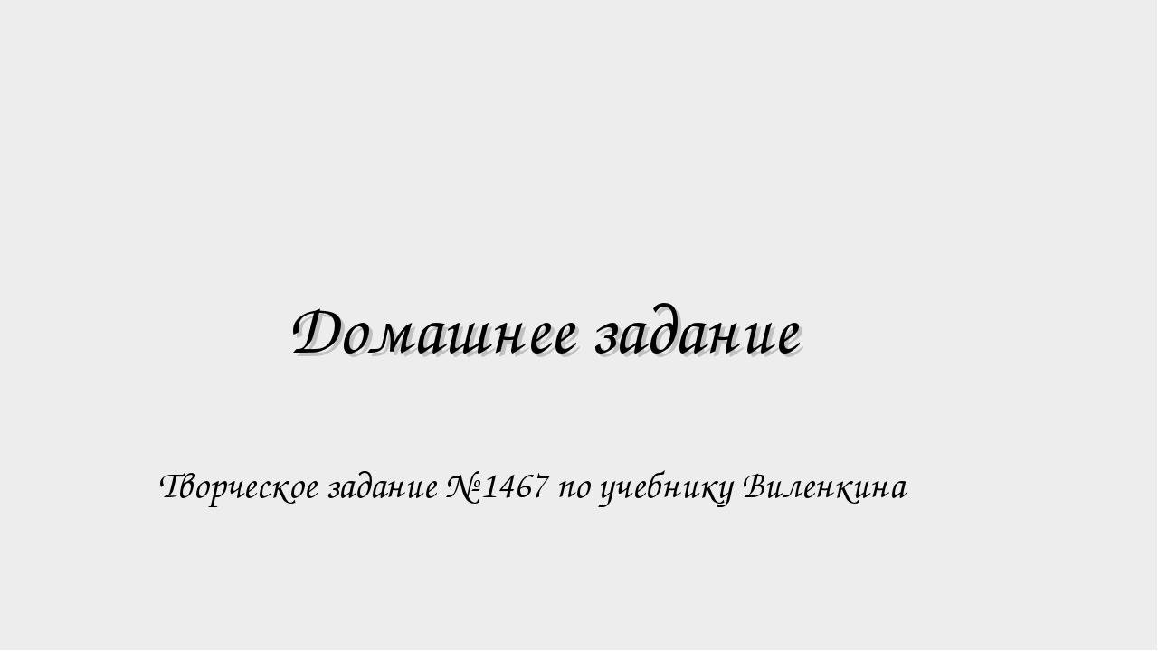 Домашнее задание Творческое задание № 1467 по учебнику Виленкина