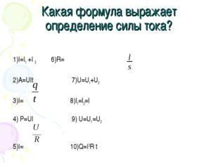 Какая формула выражает определение силы тока? 1)I=I1 +I 2 6)R=ρ 2)A=UIt 7)U=U