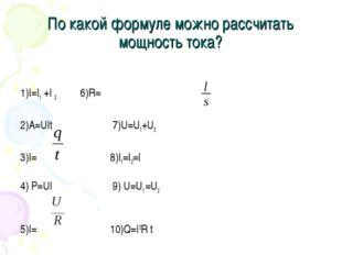 По какой формуле можно рассчитать мощность тока? 1)I=I1 +I 2 6)R=ρ 2)A=UIt 7)