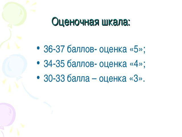 Оценочная шкала: 36-37 баллов- оценка «5»; 34-35 баллов- оценка «4»; 30-33 ба...
