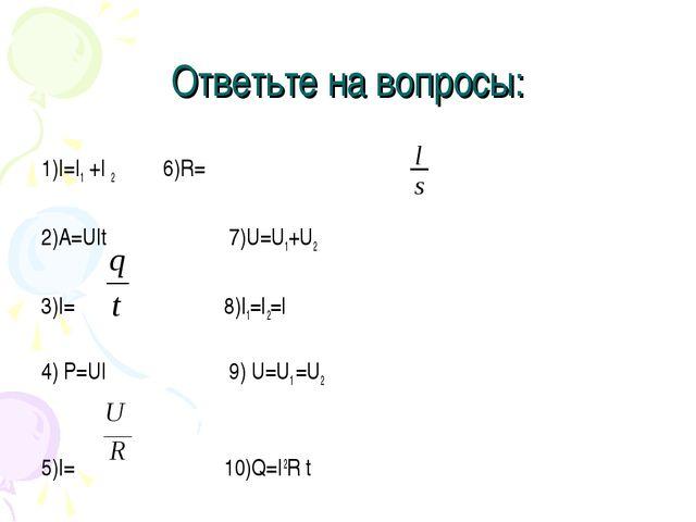 Ответьте на вопросы: 1)I=I1 +I 2 6)R=ρ 2)A=UIt 7)U=U1+U2 3)I= 8)I1=I2=I 4) P=...