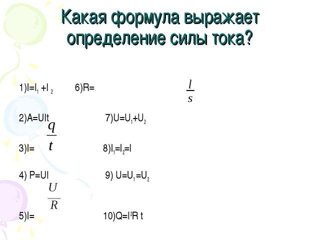 Какая формула выражает определение силы тока? 1)I=I1 +I 2 6)R=ρ 2)A=UIt 7)U=U...