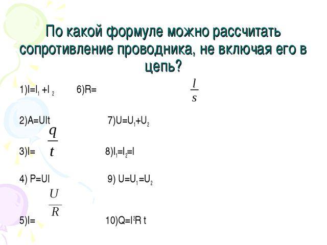По какой формуле можно рассчитать сопротивление проводника, не включая его в...