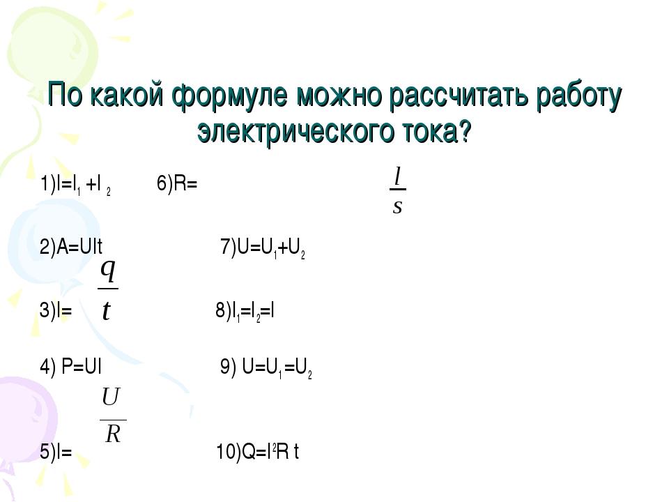 По какой формуле можно рассчитать работу электрического тока? 1)I=I1 +I 2 6)R...