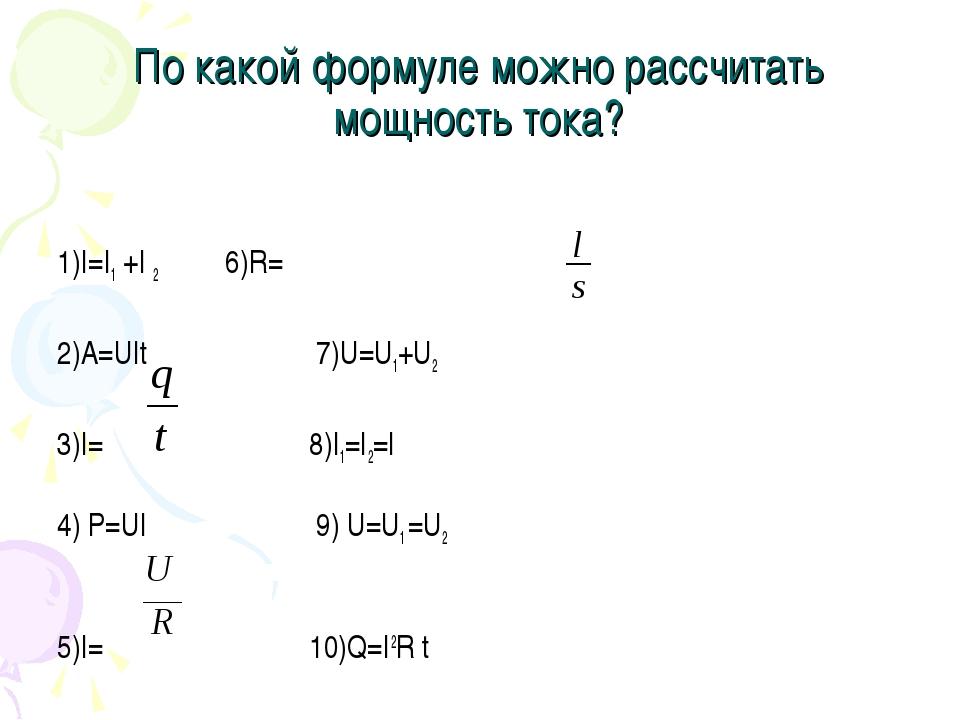 По какой формуле можно рассчитать мощность тока? 1)I=I1 +I 2 6)R=ρ 2)A=UIt 7)...