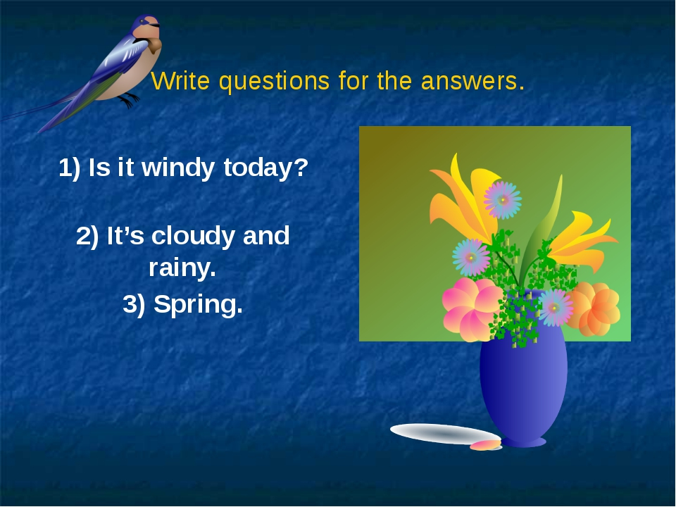 Write questions for the answers. 1) Is it windy today? 2) It's cloudy and rai...