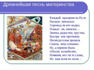 Древнейшая песнь материнства Каждый праздник на Руси Песнею венчался: Хоров