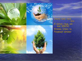 Спасти поля, леса, луга И чистую гладь рек - всю ЗЕМЛЮ Можешь только ты Р