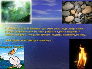 « ПРИРОДА, - писал М. Пришвин, - для меня огонь, вода, ветер, камни, растения