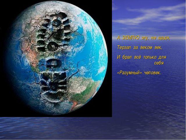 А ЗЕМЛЮ эту, не щадя, Терзал за веком век, И брал всё только для себя «Раз...