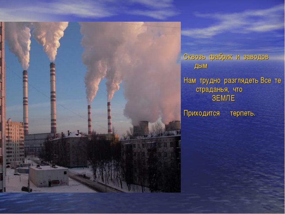 Сквозь фабрик и заводов дым Нам трудно разглядеть Все те страданья, что ЗЕМ...
