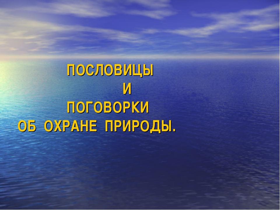 ПОСЛОВИЦЫ И  ПОГОВОРКИ ОБ ОХРАНЕ ПРИРОДЫ.