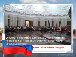 «Помним Героев войны и Победы!» участие в Фестивале школьных музеев «Помним